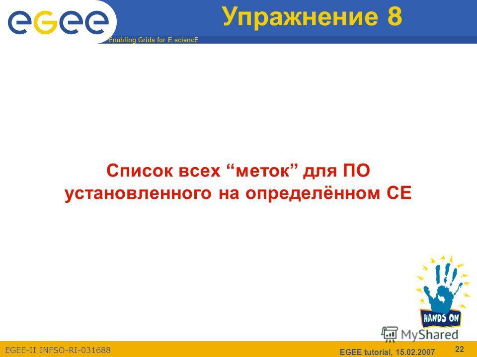 Enabling Grids for E-sciencE EGEE-II INFSO-RI-031688 EGEE tutorial, 15.02.2007 22 Упражнение 8 Список всех меток для ПО установленного на определённом CE