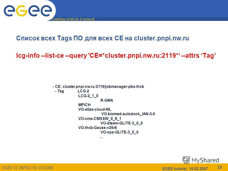 Enabling Grids for E-sciencE EGEE-II INFSO-RI-031688 EGEE tutorial, 15.02.2007 23 Список всех Tags ПО для всех CE на cluster.pnpi.nw.ru lcg-info --list-ce --query 'CE=*cluster.pnpi.nw.ru:2119* --attrs Tag - CE: cluster.pnpi.nw.ru:2119/jobmanager-pbs-