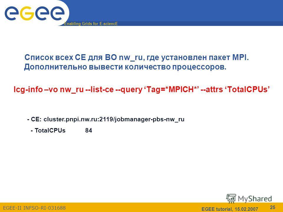 Enabling Grids for E-sciencE EGEE-II INFSO-RI-031688 EGEE tutorial, 15.02.2007 25 Список всех CE для ВО nw_ru, где установлен пакет MPI. Дополнительно вывести количество процессоров. lcg-info –vo nw_ru --list-ce --query Tag=*MPICH* --attrs TotalCPUs