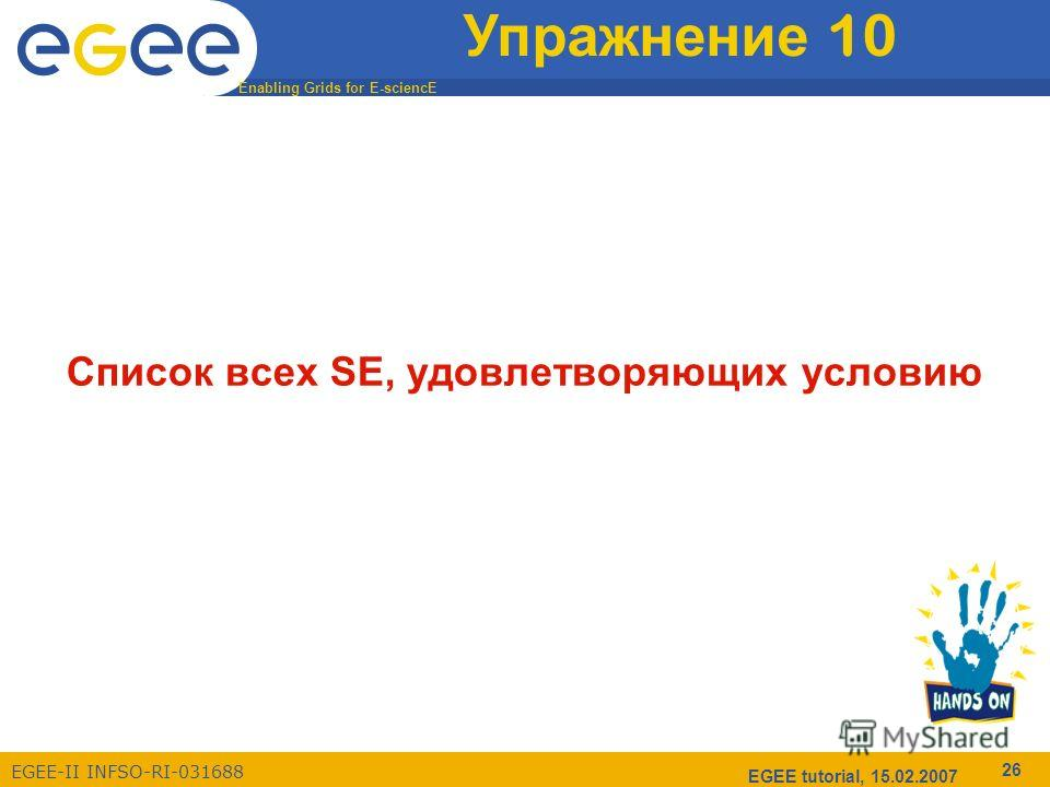 Enabling Grids for E-sciencE EGEE-II INFSO-RI-031688 EGEE tutorial, 15.02.2007 26 Упражнение 10 Список всех SE, удовлетворяющих условию
