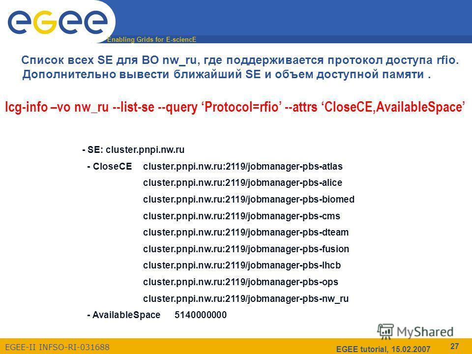 Enabling Grids for E-sciencE EGEE-II INFSO-RI-031688 EGEE tutorial, 15.02.2007 27 Список всех SE для ВО nw_ru, где поддерживается протокол доступа rfio. Дополнительно вывести ближайший SE и объем доступной памяти. lcg-info –vo nw_ru --list-se --query
