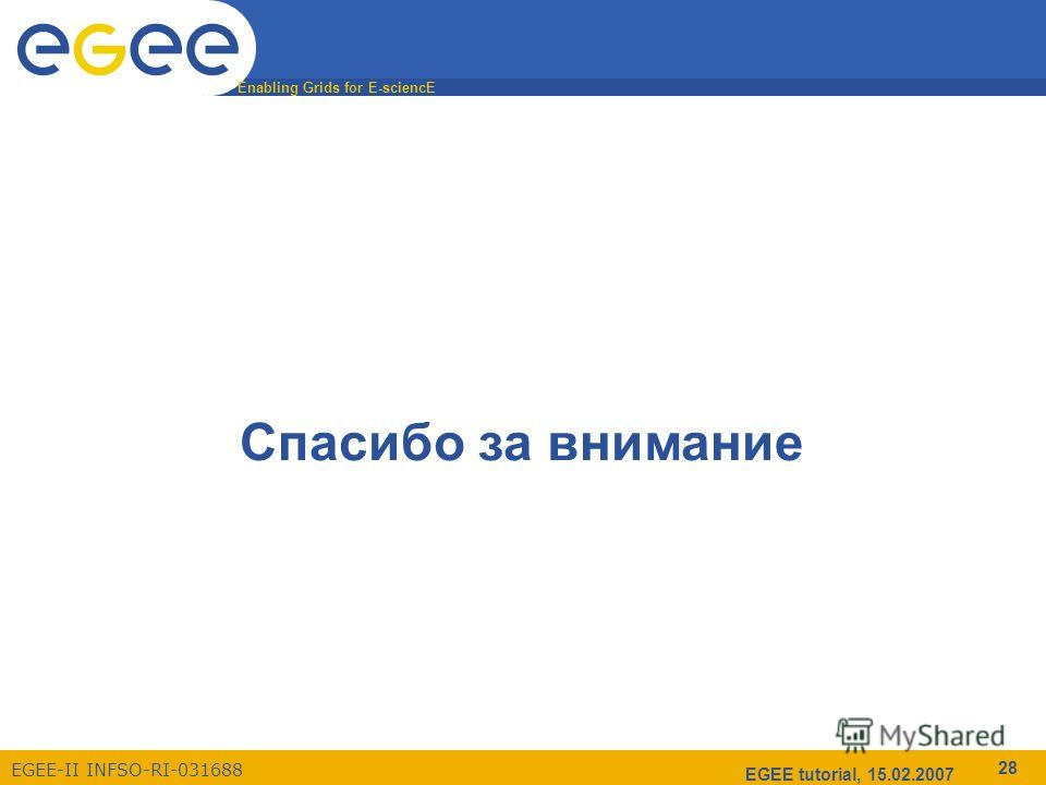 Enabling Grids for E-sciencE EGEE-II INFSO-RI-031688 EGEE tutorial, 15.02.2007 28 Спасибо за внимание