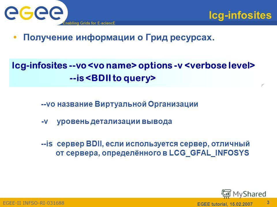 Enabling Grids for E-sciencE EGEE-II INFSO-RI-031688 EGEE tutorial, 15.02.2007 3 lcg-infosites Получение информации о Грид ресурсах. --vo название Виртуальной Организации --is сервер BDII, если используется сервер, отличный от сервера, определённого
