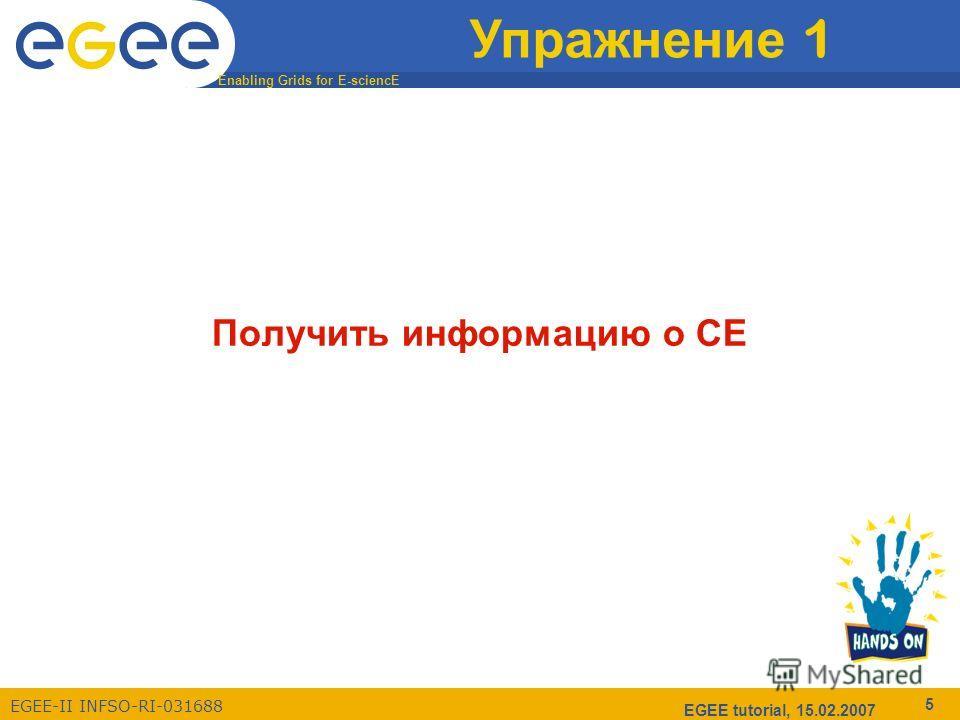 Enabling Grids for E-sciencE EGEE-II INFSO-RI-031688 EGEE tutorial, 15.02.2007 5 Упражнение 1 Получить информацию о CE