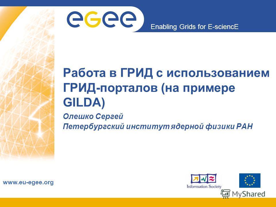 Enabling Grids for E-sciencE www.eu-egee.org Работа в ГРИД с использованием ГРИД-порталов (на примере GILDA) Олешко Сергей Петербургский институт ядерной физики РАН