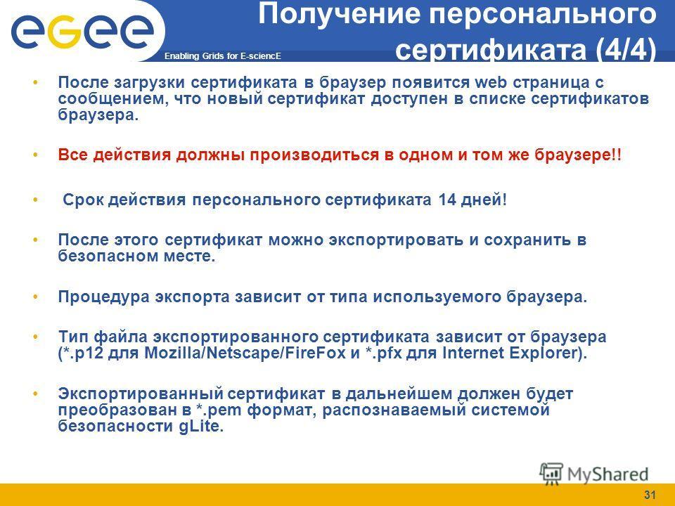 Enabling Grids for E-sciencE 31 Получение персонального сертификата (4/4) После загрузки сертификата в браузер появится web страница с сообщением, что новый сертификат доступен в списке сертификатов браузера. Все действия должны производиться в одном