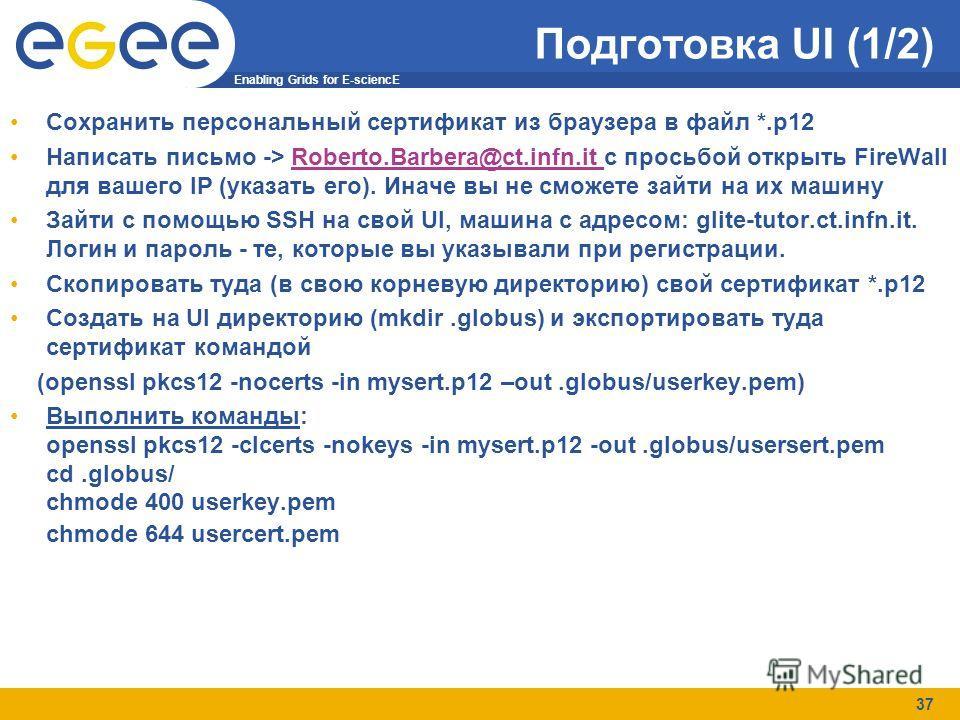 Enabling Grids for E-sciencE 37 Подготовка UI (1/2) Сохранить персональный сертификат из браузера в файл *.p12 Написать письмо -> Roberto.Barbera@ct.infn.it с просьбой открыть FireWall для вашего IP (указать его). Иначе вы не сможете зайти на их маши
