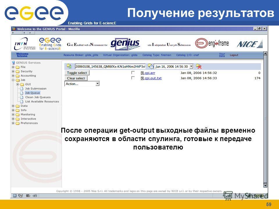 Enabling Grids for E-sciencE 59 Получение результатов После операции get-output выходные файлы временно сохраняются в области спулинга, готовые к передаче пользователю