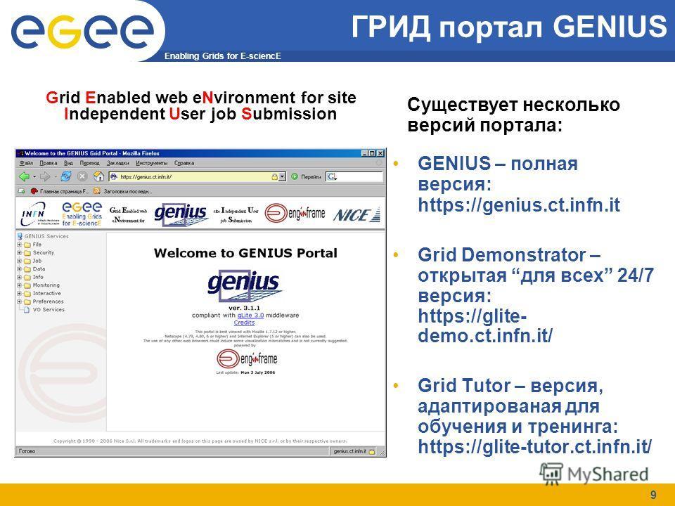Enabling Grids for E-sciencE 9 ГРИД портал GENIUS GENIUS – полная версия: https://genius.ct.infn.it Grid Demonstrator – открытая для всех 24/7 версия: https://glite- demo.ct.infn.it/ Grid Tutor – версия, адаптированая для обучения и тренинга: https:/