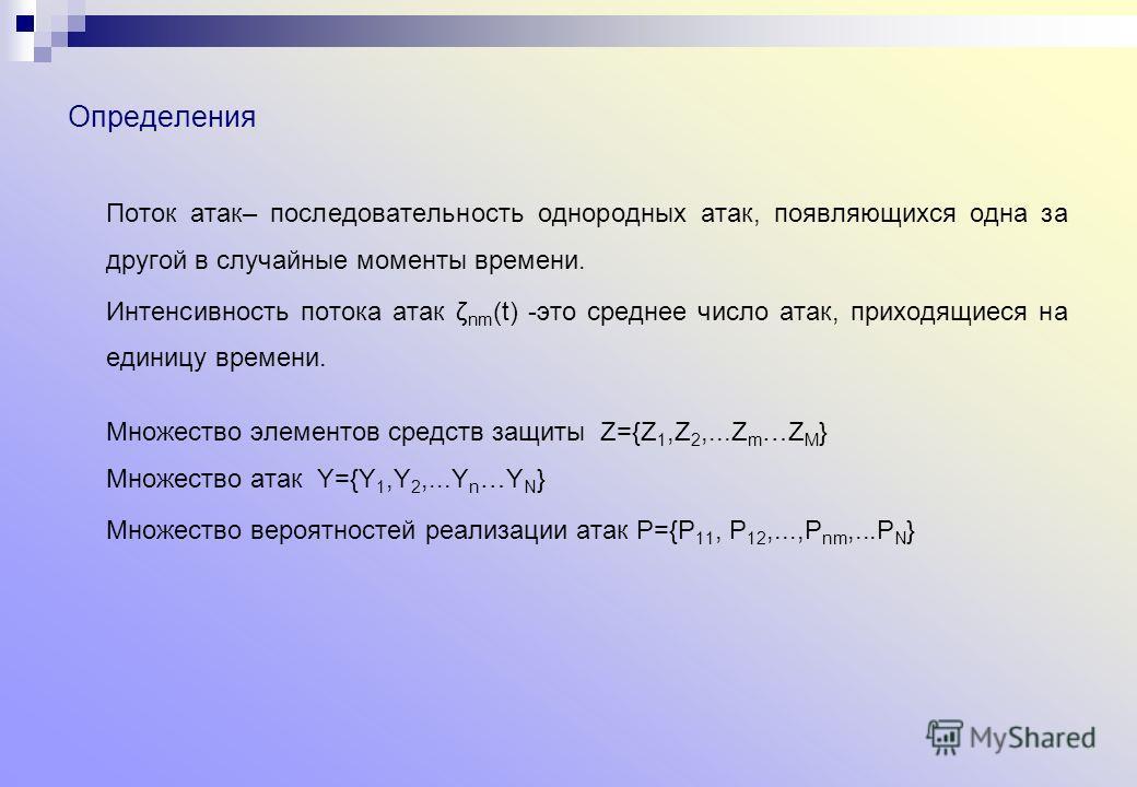 Определения Поток атак– последовательность однородных атак, появляющихся одна за другой в случайные моменты времени. Интенсивность потока атак ζ nm (t) -это среднее число атак, приходящиеся на единицу времени. Множество элементов средств защиты Z={Z