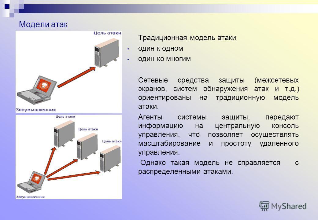 Модели атак Традиционная модель атаки один к одном один ко многим Сетевые средства защиты (межсетевых экранов, систем обнаружения атак и т.д.) ориентированы на традиционную модель атаки. Агенты системы защиты, передают информацию на центральную консо