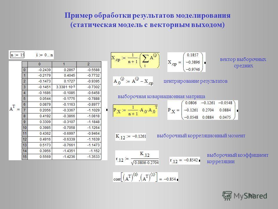 10 Пример обработки результатов моделирования (статическая модель с векторным выходом) вектор выборочных средних центрирование результатов выборочная ковариационная матрица выборочный корреляционный момент выборочный коэффициент корреляции