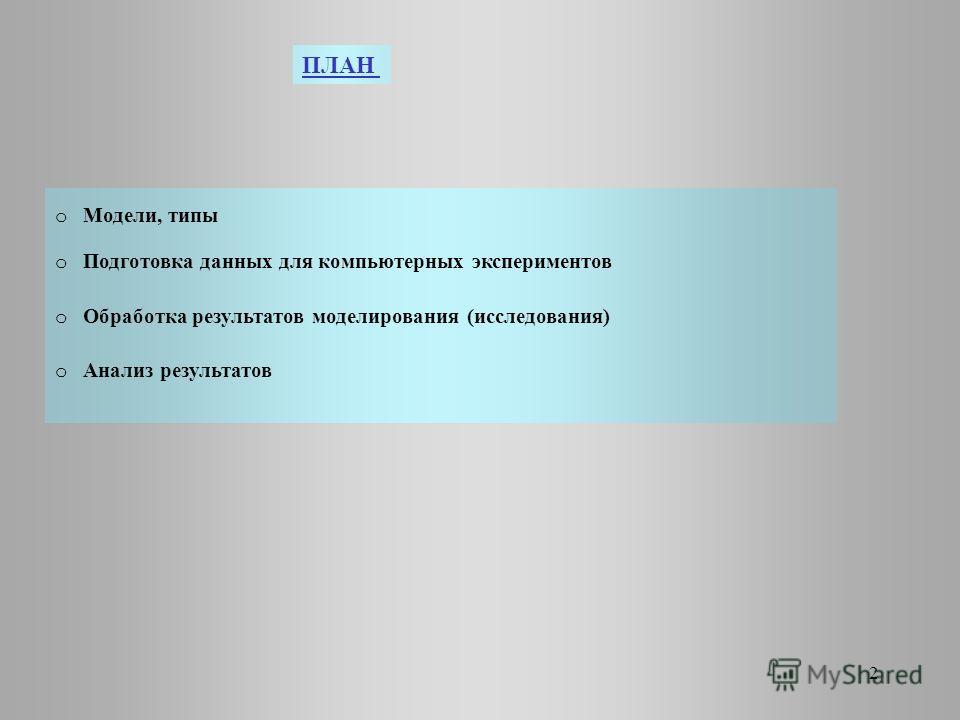 ПЛАН o Модели, типы o Подготовка данных для компьютерных экспериментов o Обработка результатов моделирования (исследования) o Анализ результатов 2