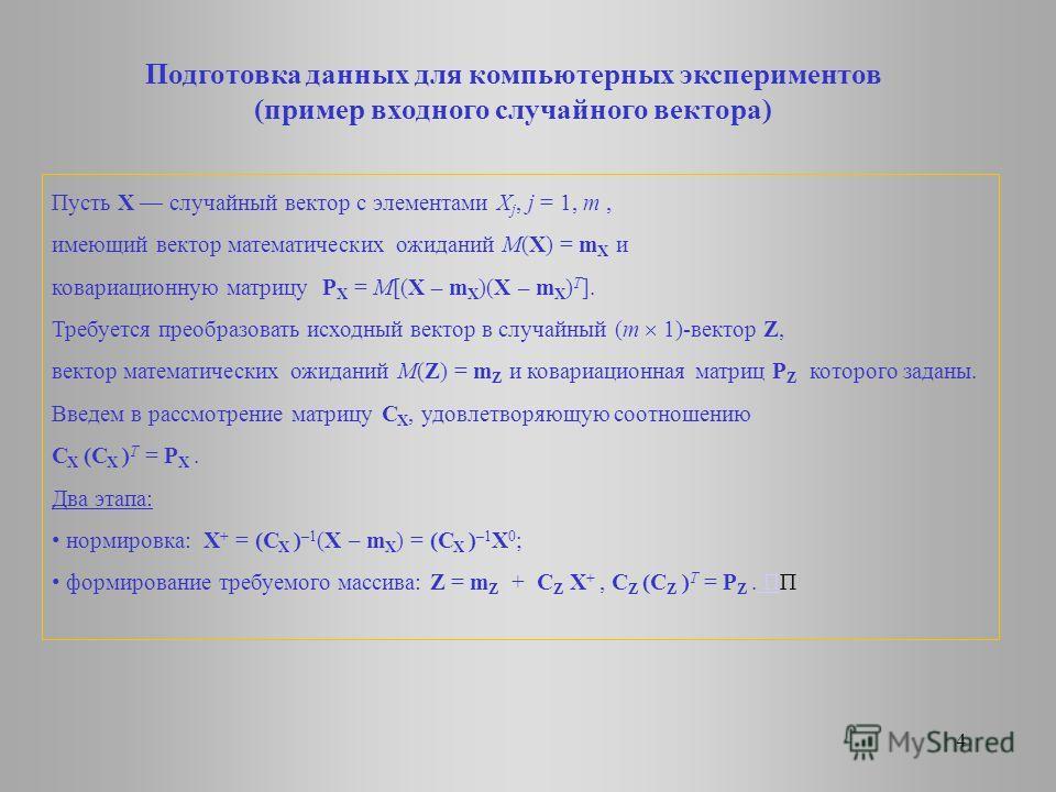 4 Подготовка данных для компьютерных экспериментов (пример входного случайного вектора) Пусть Х случайный вектор с элементами Х j, j = 1, m, имеющий вектор математических ожиданий М(Х) = m X и ковариационную матрицу P X = М[(Х – m X )(Х – m X ) T ].