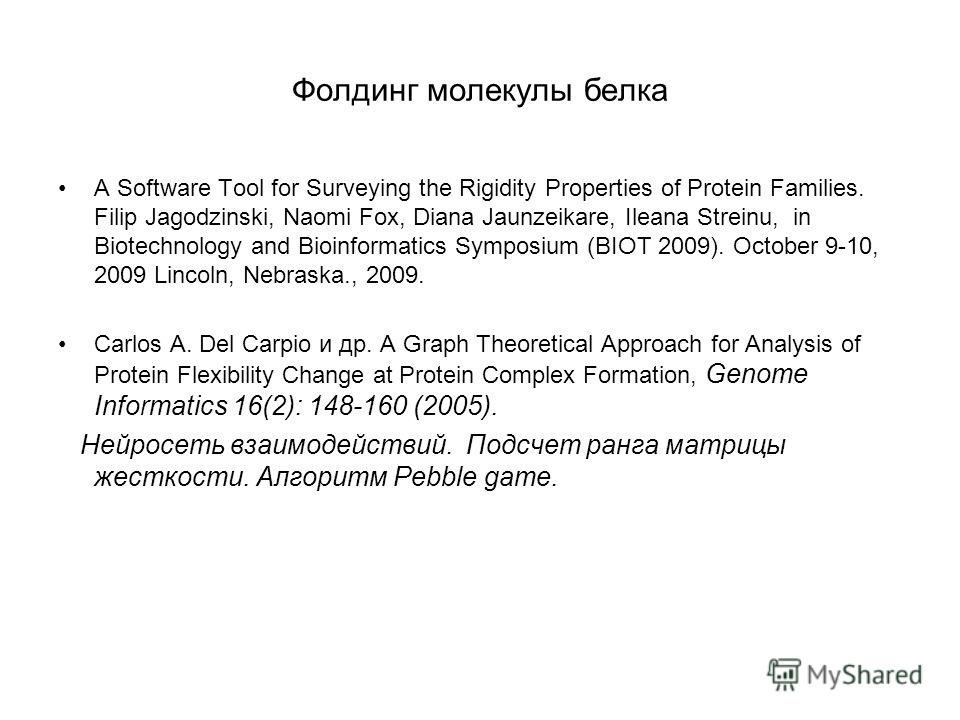 Фолдинг молекулы белка A Software Tool for Surveying the Rigidity Properties of Protein Families. Filip Jagodzinski, Naomi Fox, Diana Jaunzeikare, Ileana Streinu, in Biotechnology and Bioinformatics Symposium (BIOT 2009). October 9-10, 2009 Lincoln,