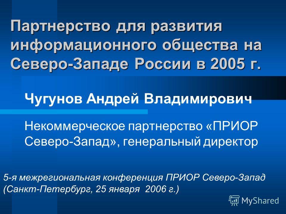 Партнерство для развития информационного общества на Северо-Западе России в 2005 г. Некоммерческое партнерство «ПРИОР Северо-Запад», генеральный директор 5-я межрегиональная конференция ПРИОР Северо-Запад (Санкт-Петербург, 25 января 2006 г.) Чугунов