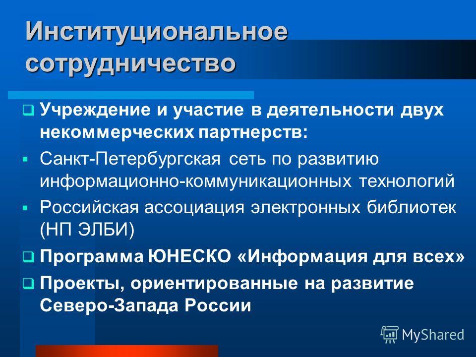 Институциональное сотрудничество Учреждение и участие в деятельности двух некоммерческих партнерств: Санкт-Петербургская сеть по развитию информационно-коммуникационных технологий Российская ассоциация электронных библиотек (НП ЭЛБИ) Программа ЮНЕСКО