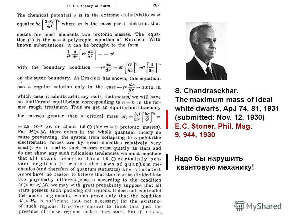 S. Chandrasekhar. The maximum mass of ideal white dwarfs, ApJ 74, 81, 1931 (submitted: Nov. 12, 1930) E.C. Stoner, Phil. Mag. 9, 944, 1930 Надо бы нарушить квантовую механику!