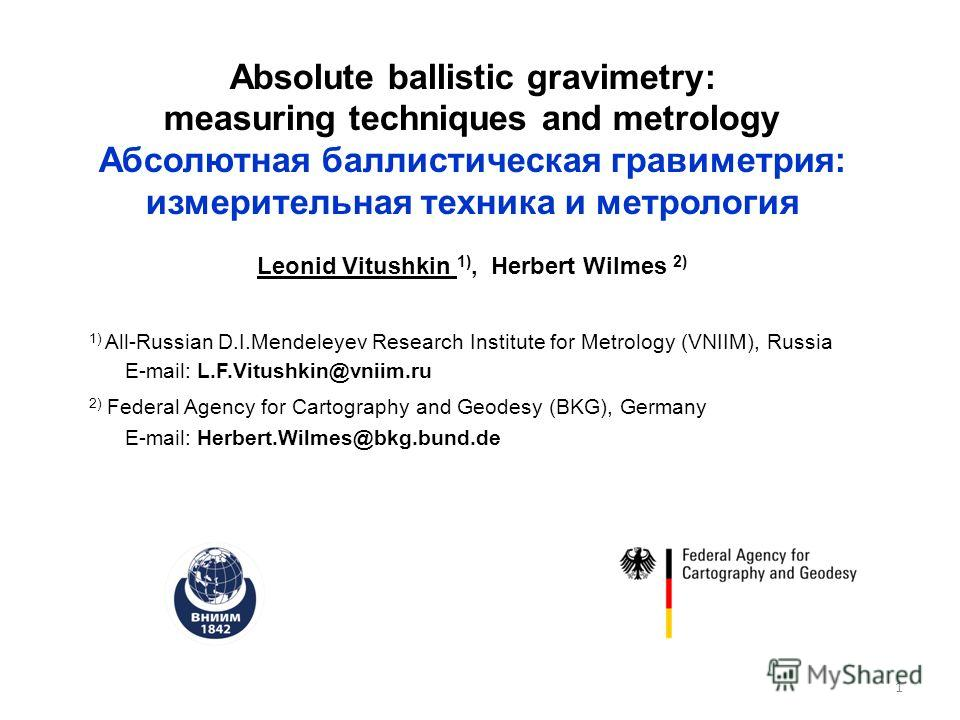 Absolute ballistic gravimetry: measuring techniques and metrology Абсолютная баллистическая гравиметрия: измерительная техника и метрология Leonid Vitushkin 1), Herbert Wilmes 2) 1) All-Russian D.I.Mendeleyev Research Institute for Metrology (VNIIM),