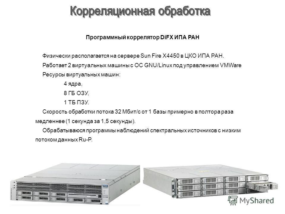 Программный коррелятор DiFX ИПА РАН Физически располагается на сервере Sun Fire X4450 в ЦКО ИПА РАН. Работает 2 виртуальных машины с ОС GNU/Linux под управлением VMWare Ресурсы виртуальных машин: 4 ядра, 8 ГБ ОЗУ, 1 ТБ ПЗУ. Скорость обработки потока