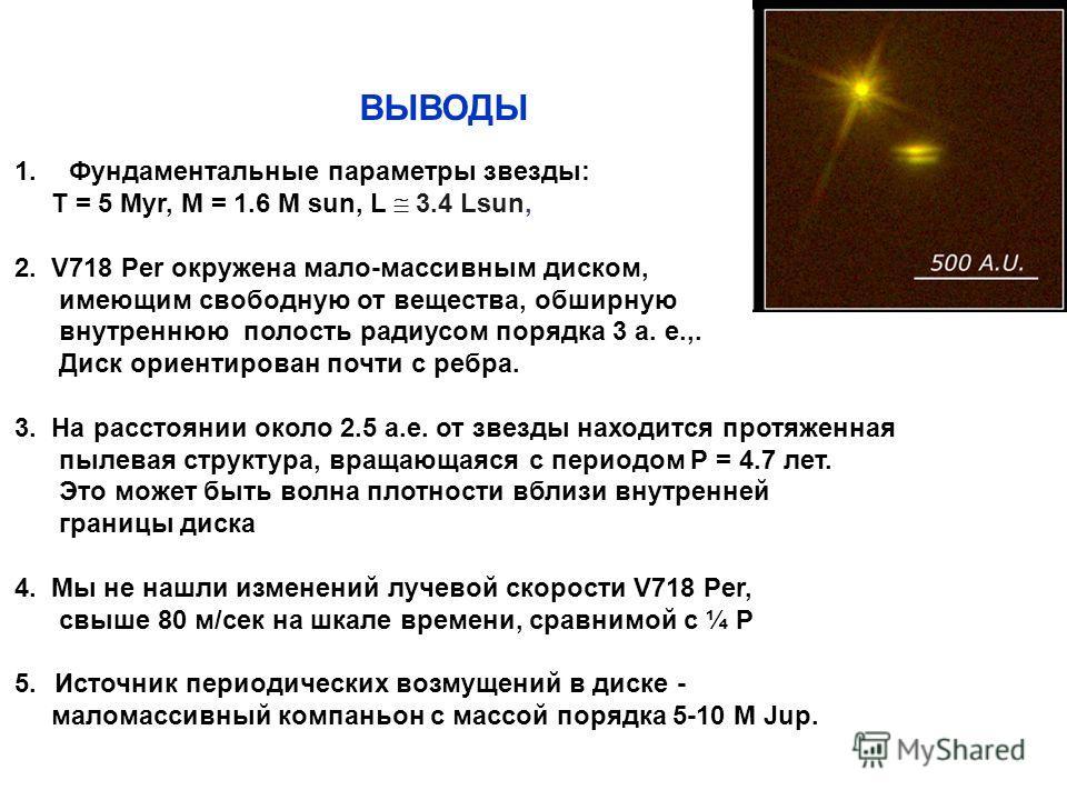 1. Фундаментальные параметры звезды: T = 5 Myr, M = 1.6 M sun, L 3.4 Lsun, 2. V718 Per окружена мало-массивным диском, имеющим свободную от вещества, обширную внутреннюю полость радиусом порядка 3 а. е.,. Диск ориентирован почти с ребра. 3. На рассто