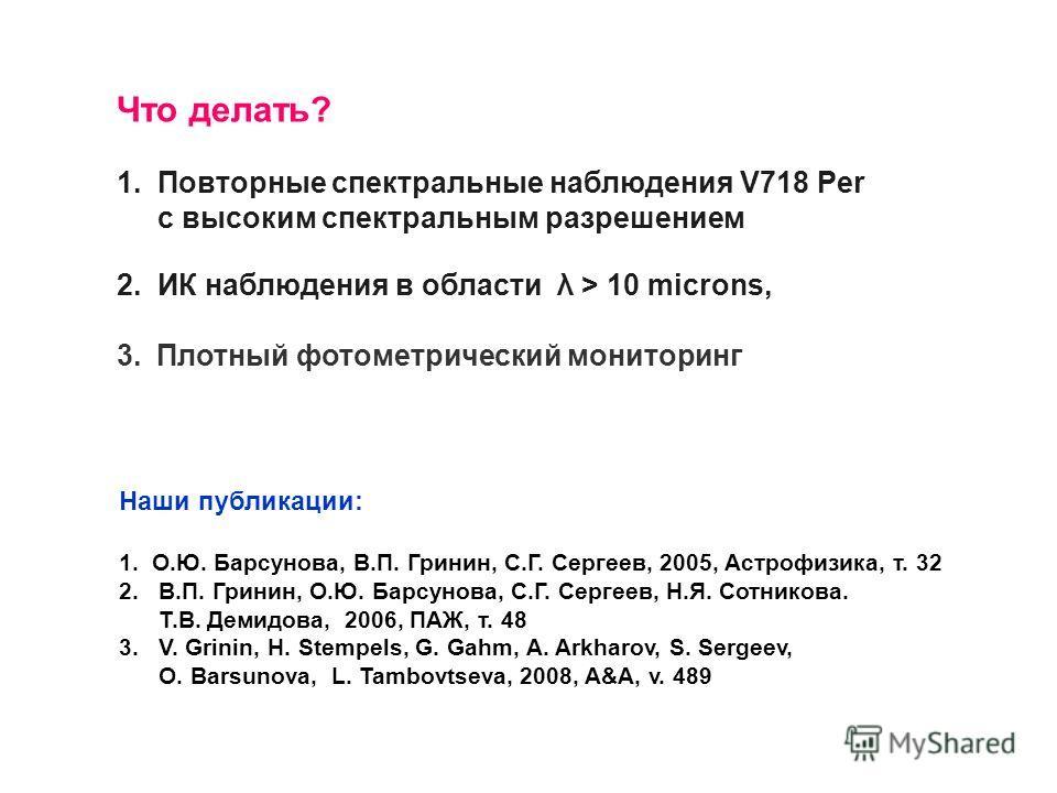 Что делать? 1. Повторные спектральные наблюдения V718 Per с высоким спектральным разрешением 2. ИК наблюдения в области λ > 10 microns, 3.Плотный фотометрический мониторинг Наши публикации: 1. О.Ю. Барсунова, В.П. Гринин, С.Г. Сергеев, 2005, Астрофиз