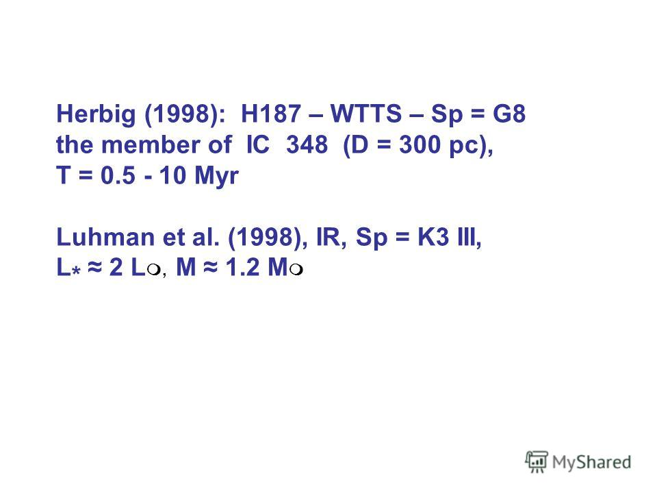 Herbig (1998): H187 – WTTS – Sp = G8 the member of IC 348 (D = 300 pc), Т = 0.5 - 10 Myr Luhman et al. (1998), IR, Sp = K3 III, L * 2 L, M 1.2 M