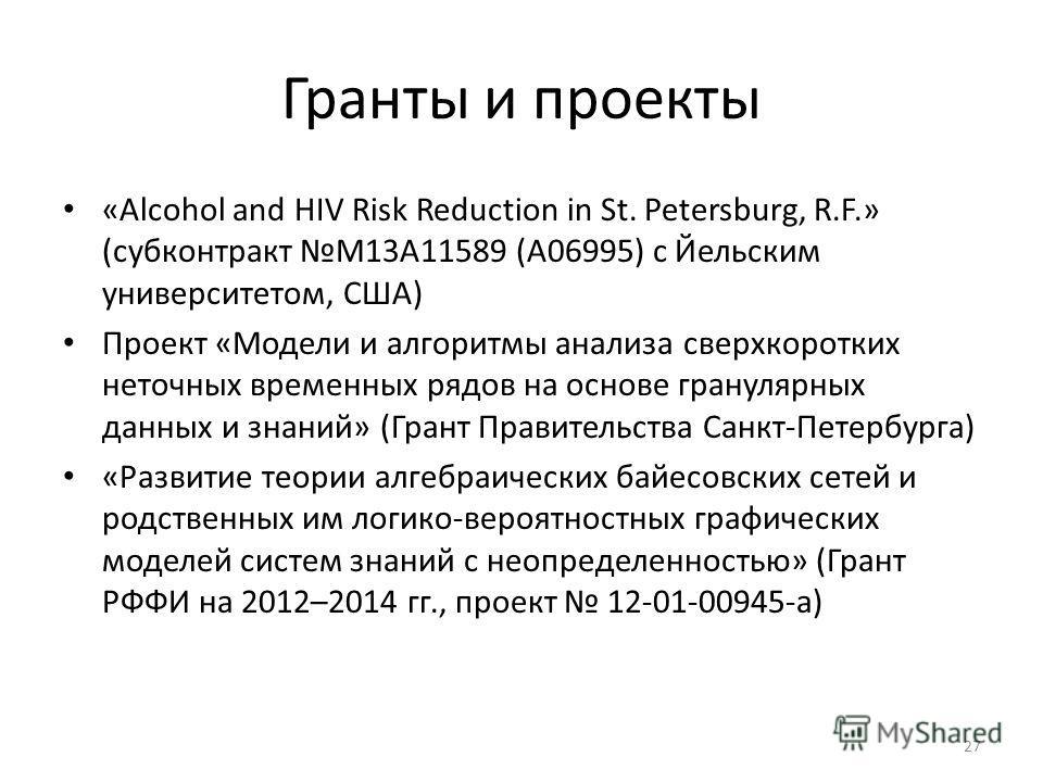 Гранты и проекты «Alcohol and HIV Risk Reduction in St. Petersburg, R.F.» (субконтракт M13A11589 (А06995) с Йельским университетом, США) Проект «Модели и алгоритмы анализа сверхкоротких неточных временных рядов на основе гранулярных данных и знаний»