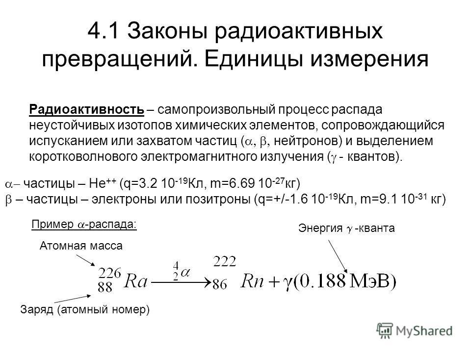 4.1 Законы радиоактивных превращений. Единицы измерения Радиоактивность – самопроизвольный процесс распада неустойчивых изотопов химических элементов, сопровождающийся испусканием или захватом частиц ( нейтронов) и выделением коротковолнового электро