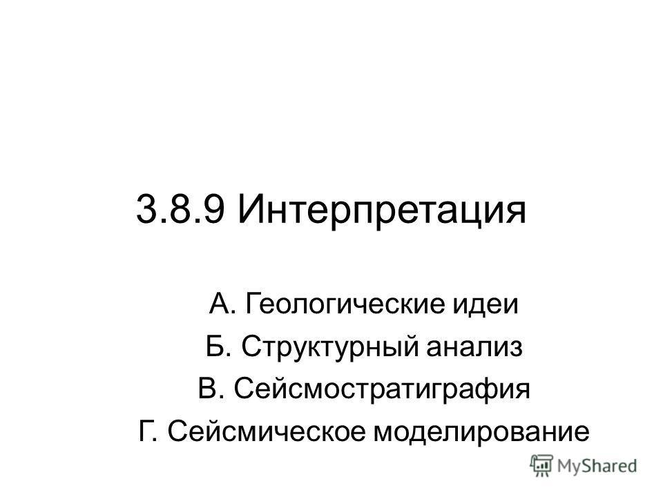 3.8.9 Интерпретация А. Геологические идеи Б. Структурный анализ В. Сейсмостратиграфия Г. Сейсмическое моделирование
