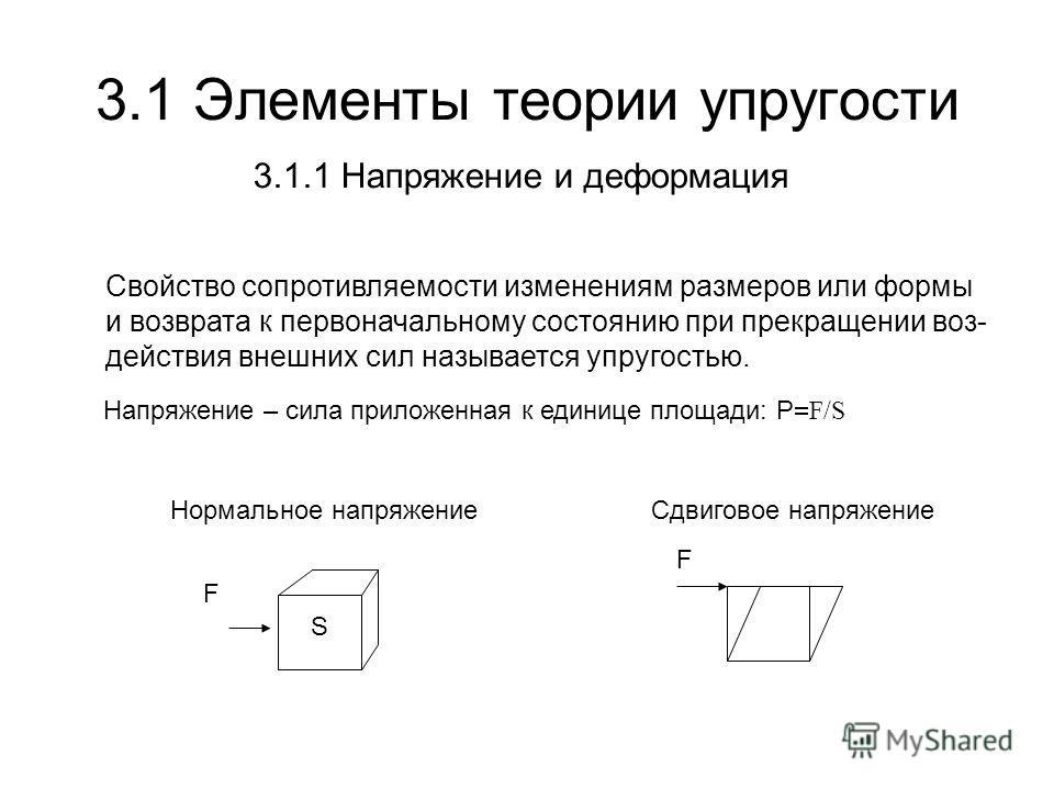 3.1 Элементы теории упругости Свойство сопротивляемости изменениям размеров или формы и возврата к первоначальному состоянию при прекращении воз- действия внешних сил называется упругостью. F S F Напряжение – сила приложенная к единице площади: P F/S
