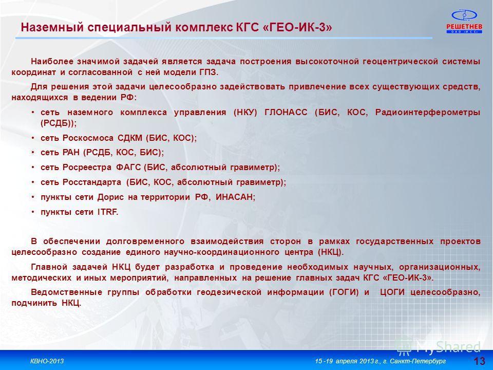 13 КВНО-201315 -19 апреля 2013 г., г. Санкт-Петербург Наземный специальный комплекс КГС «ГЕО-ИК-3» Наиболее значимой задачей является задача построения высокоточной геоцентрической системы координат и согласованной с ней модели ГПЗ. Для решения этой
