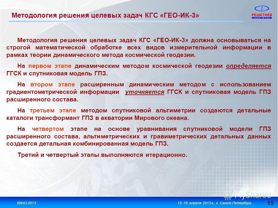15 КВНО-201315 -19 апреля 2013 г., г. Санкт-Петербург Методология решения целевых задач КГС «ГЕО-ИК-3» Методология решения целевых задач КГС «ГЕО-ИК-3» должна основываться на строгой математической обработке всех видов измерительной информации в рамк
