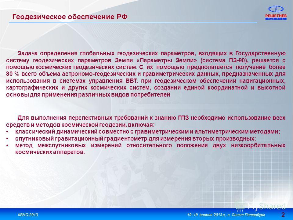 2 2 КВНО-201315 -19 апреля 2013 г., г. Санкт-Петербург Задача определения глобальных геодезических параметров, входящих в Государственную систему геодезических параметров Земли «Параметры Земли» (система ПЗ-90), решается с помощью космических геодези