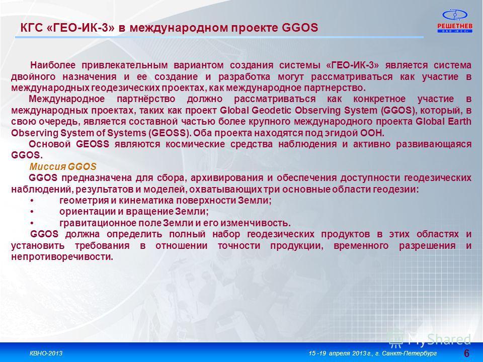 6 6 КВНО-201315 -19 апреля 2013 г., г. Санкт-Петербург КГС «ГЕО-ИК-3» в международном проекте GGOS Наиболее привлекательным вариантом создания системы «ГЕО-ИК-3» является система двойного назначения и ее создание и разработка могут рассматриваться ка
