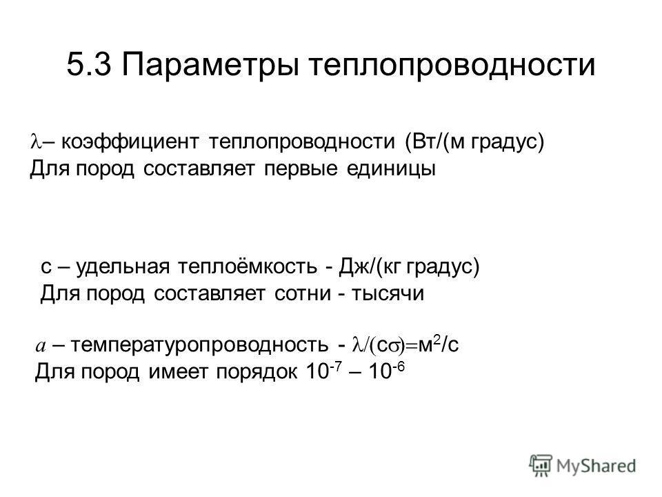 5.3 Параметры теплопроводности – коэффициент теплопроводности (Вт/(м градус) Для пород составляет первые единицы с – удельная теплоёмкость - Дж/(кг градус) Для пород составляет сотни - тысячи a – температуропроводность - c м 2 /с Для пород имеет поря