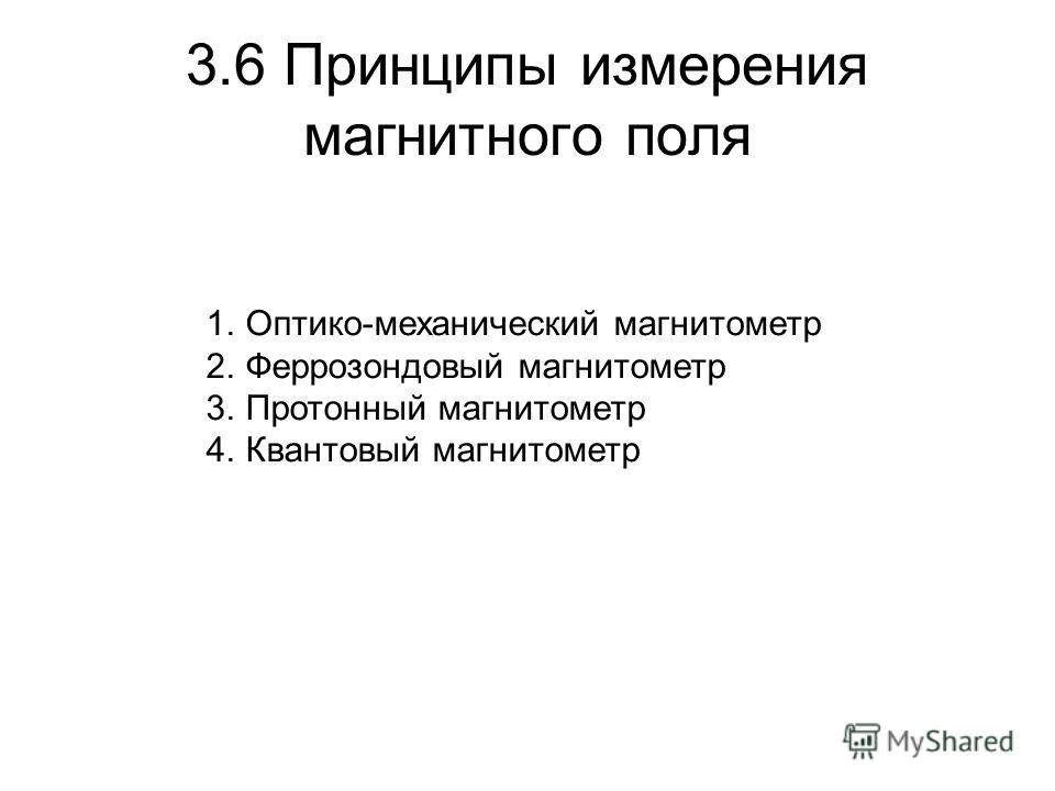 3.6 Принципы измерения магнитного поля 1.Оптико-механический магнитометр 2.Феррозондовый магнитометр 3.Протонный магнитометр 4.Квантовый магнитометр