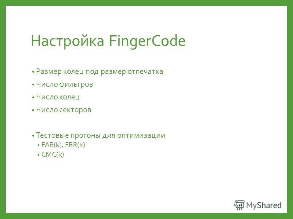 Настройка FingerCode Размер колец под размер отпечатка Число фильтров Число колец Число секторов Тестовые прогоны для оптимизации FAR(k), FRR(k) CMC(k)