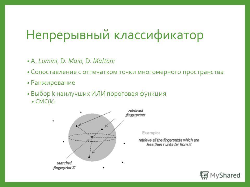 Непрерывный классификатор A. Lumini, D. Maio, D. Maltoni Сопоставление с отпечатком точки многомерного пространства Ранжирование Выбор k наилучших ИЛИ пороговая функция CMC(k)