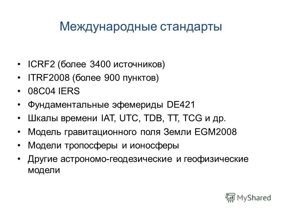 Международные стандарты ICRF2 (более 3400 источников) ITRF2008 (более 900 пунктов) 08C04 IERS Фундаментальные эфемериды DE421 Шкалы времени IAT, UTC, TDB, TT, TCG и др. Модель гравитационного поля Земли EGM2008 Модели тропосферы и ионосферы Другие ас