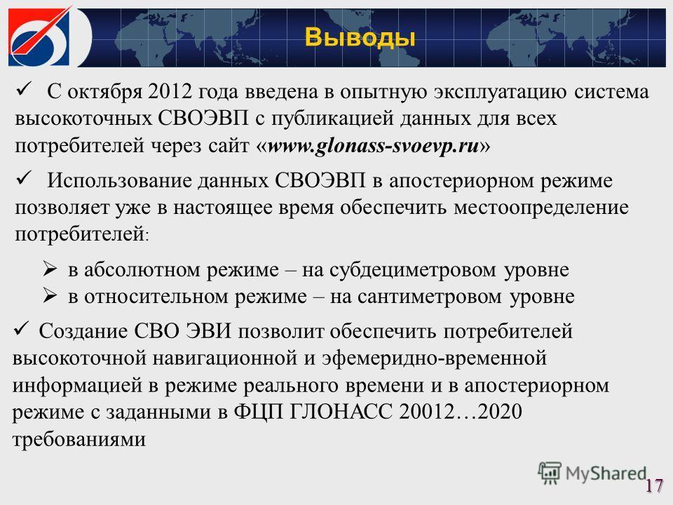Выводы 17 С октября 2012 года введена в опытную эксплуатацию система высокоточных СВОЭВП с публикацией данных для всех потребителей через сайт «www.glonass-svoevp.ru» Использование данных СВОЭВП в апостериорном режиме позволяет уже в настоящее время
