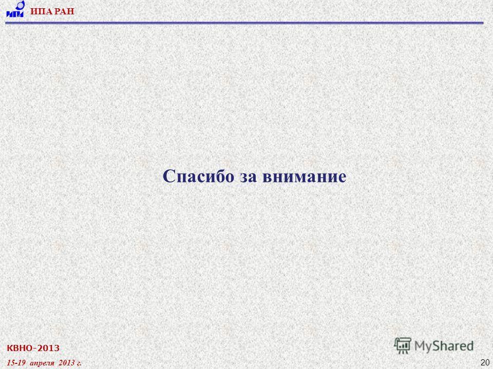 КВНО-2013 15-19 апреля 2013 г. ИПА РАН 20 Спасибо за внимание