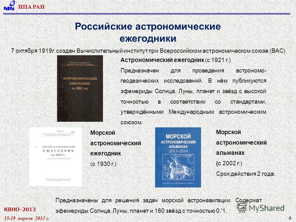 КВНО-2013 15-19 апреля 2013 г. ИПА РАН 4 Российские астрономические ежегодники Астрономический ежегодник (с 1921 г.) Предназначен для проведения астрономо- геодезических исследований. В нём публикуются эфемериды Солнца, Луны, планет и звёзд с высокой