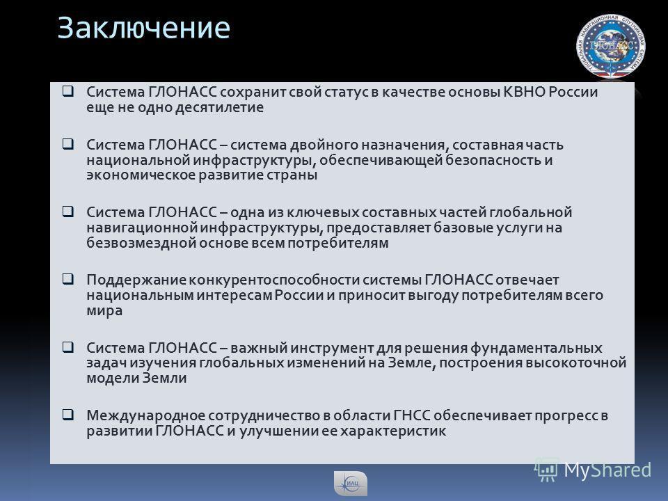 Заключение Система ГЛОНАСС сохранит свой статус в качестве основы КВНО России еще не одно десятилетие Система ГЛОНАСС – система двойного назначения, составная часть национальной инфраструктуры, обеспечивающей безопасность и экономическое развитие стр