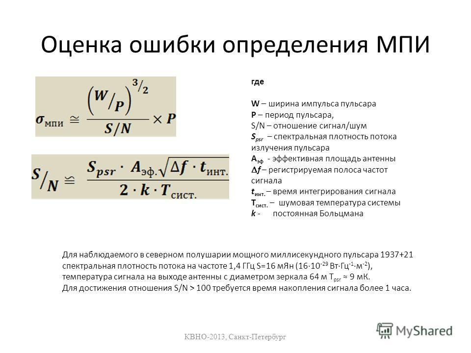 Оценка ошибки определения МПИ КВНО-2013, Санкт-Петербург где W – ширина импульса пульсара Р – период пульсара, S/N – отношение сигнал/шум S psr – спектральная плотность потока излучения пульсара A эф - эффективная площадь антенны f – регистрируемая п