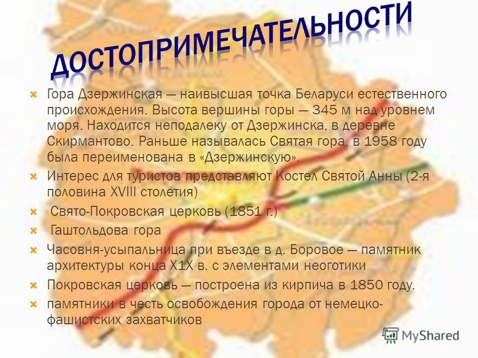 Гора Дзержинская наивысшая точка Беларуси естественного происхождения. Высота вершины горы 345 м над уровнем моря. Находится неподалеку от Дзержинска, в деревне Скирмантово. Раньше называлась Святая гора, в 1958 году была переименована в «Дзержинскую