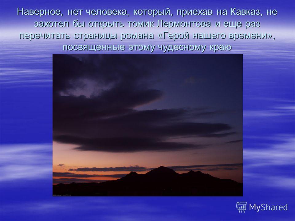 Наверное, нет человека, который, приехав на Кавказ, не захотел бы открыть томик Лермонтова и еще раз перечитать страницы романа «Герой нашего времени», посвященные этому чудесному краю