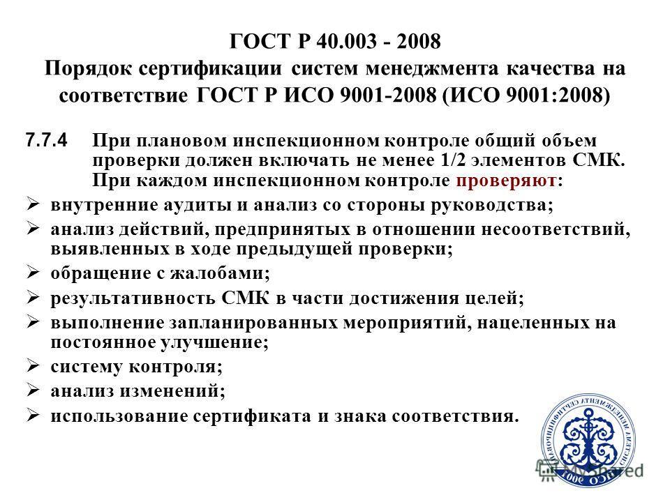6 ГОСТ Р 40.003 - 2008 Порядок сертификации систем менеджмента качества на соответствие ГОСТ Р ИСО 9001-2008 (ИСО 9001:2008) 7.7.4 При плановом инспекционном контроле общий объем проверки должен включать не менее 1/2 элементов СМК. При каждом инспекц