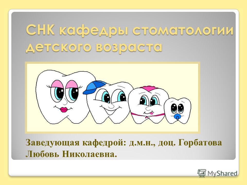 СНК кафедры стоматологии детского возраста Заведующая кафедрой: д.м.н., доц. Горбатова Любовь Николаевна.