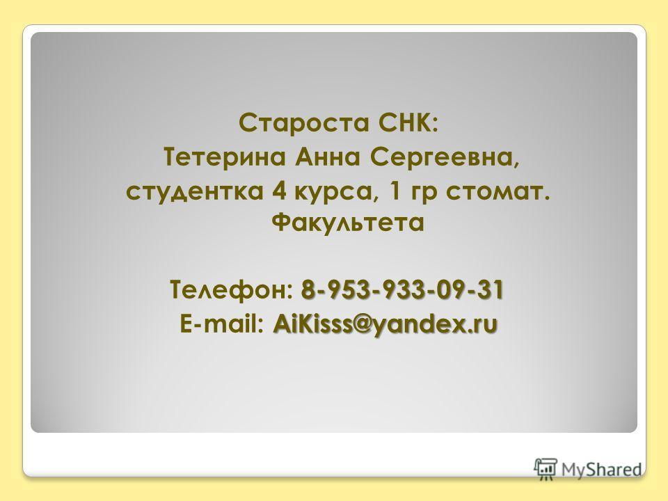 Староста СНК: Тетерина Анна Сергеевна, студентка 4 курса, 1 гр стомат. Факультета 8-953-933-09-31 Телефон: 8-953-933-09-31 AiKisss@yandex.ru E-mail: AiKisss@yandex.ru